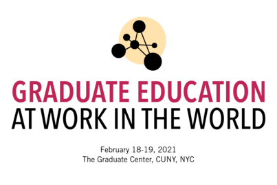 Graduate Education at Work in the World, Feb 18-19, 2021, The Graduate Center, CUNY