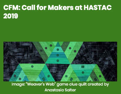 "At the top of the image is a line of text reading ""CFM: Call for Makers at HASTAC 2019."" Below the text is an image of ""Weaver's Web,"" a game clue quilt created by Anastasia Salter."