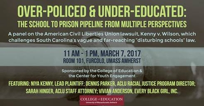 "Over-Policed & Under-Educated: The School to Prison Pipeline from Multiple Perspectives. A panel on the American Civil Liberties Union lawsuit, Kenny v. Wilson, which challenges South Carolina's vague and far-reaching ""disturbing schools"" law. Featuring Niya Kenny, Lead Plaintiff; Dennis Parker, ACLU Racial Justice Program Director; Sarah Hinger, ACLU Staff Attorney; Vivian Anderson, Every Black Girl, Inc.  March 7, 2017 11am-1pm Furculo Room 101 UMass Amherst"