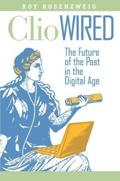 Review: Clio Wired: The Future of the Past in the Digital Age by Roy Rosenzweig