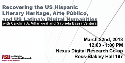 "event flyer for ""recovering the U.S. Hispanic literary heritage, arte publico, and us latina/o digital humanities"" on march 22nd, 2019 from 12-1pm at Arizona State University"