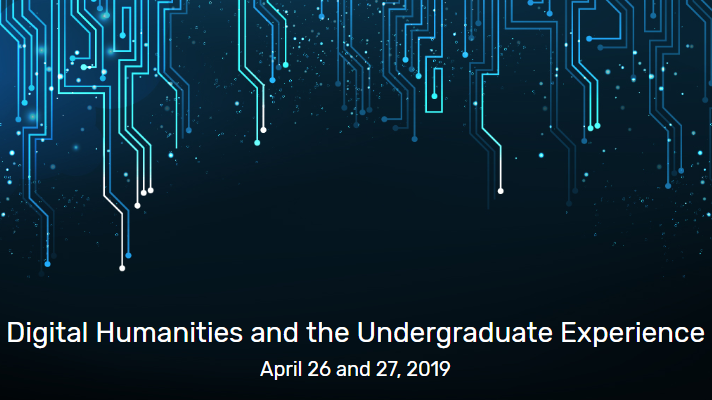 Digital Humanities and the Undergraduate Experience - April 26 and 27, 2019