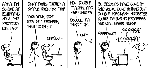 "comic in four panels. panel 1: woman says ""ahh i'm so bad at estimating how long projects will take."" panel 2: second woman responds ""dont panic, there's a simple trick for that: take your most realistic estimate and double it"" third panel: woman continues ""now double it again, add five minutes. double it a third time."" fourth panel: woman continues, as first women runs away screaming ""30 seconds have gone by and you've done nothing. you're making no progress and will never finish. panic!"""