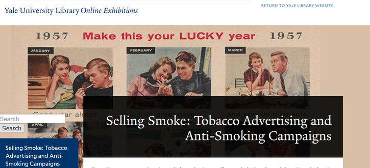 "A screenshot of the Yale Library Online Exhibition Selling Smoke: Tobacco Advertising and Anti-Smoking Campaigns. Over a black banner which bears the name of the website, a series of illustrations from Lucky tobacco advertisements depict a young white woman and a young white man lighting one another's cigarettes. In red, the words ""make this your LUCKY year"" run above the images."