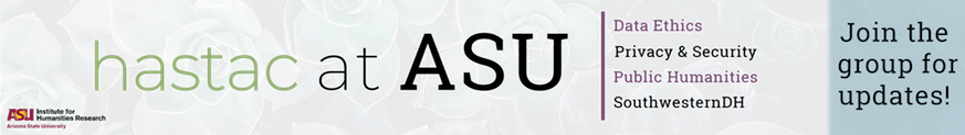 """banner with faded green desert flowers in the background, text reads """"HASTAC at ASU"""" then in a vertical list """"data ethics, privacy and security, public humanities, southwestern dh"""" with one final note that says """"join the group for updates!"""""""